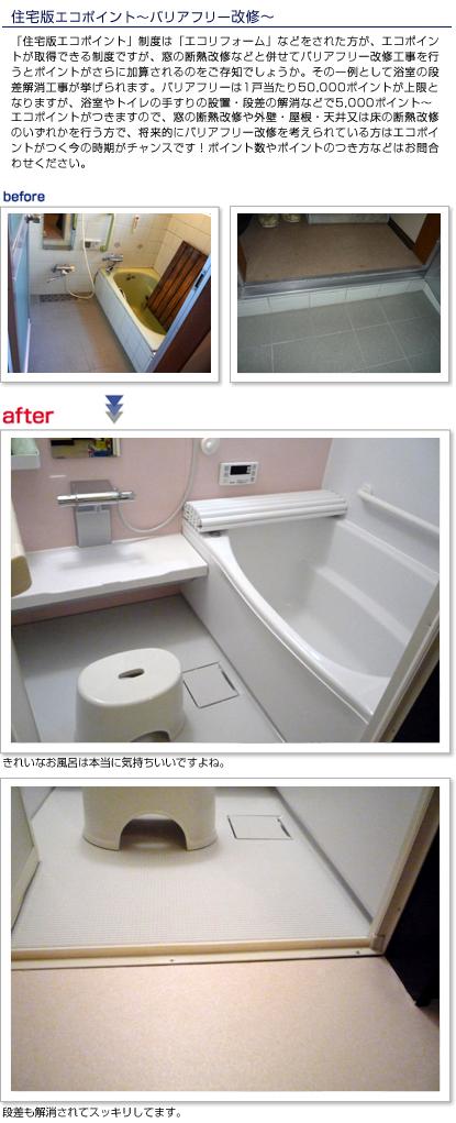 「住宅版エコポイント」制度は「エコリフォーム」などをされた方が、エコポイントが取得できる制度ですが、窓の断熱改修などと併せてバリアフリー改修工事を行うとポイントがさらに加算されるのをご存知でしょうか。その一例として浴室の段差解消工事が挙げられます。バリアフリーは1戸当たり50,000ポイントが上限となりますが、浴室やトイレの手すりの設置・段差の解消などで5,000ポイント〜エコポイントがつきますので、窓の断熱改修や外壁・屋根・天井又は床の断熱改修のいずれかを行う方で、将来的にバリアフリー改修を考えられている方はエコポイントがつく今の時期がチャンスです!ポイント数やポイントのつき方などはお問合わせください。